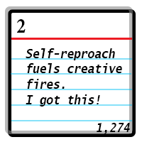 Day 2: Self-reproach fuels creative fires. I got this! Word Count 1274.