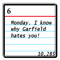 Day 6: Monday. I know why Garfield hates you! Word Count 10285.