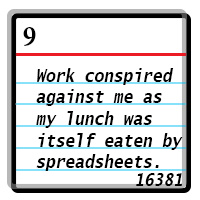 Work conspired against me as my lunch was itself eaten by spreadsheets. Word Count 16381.
